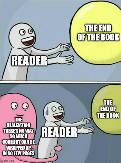 "Balloon meme with text ""reader,"" ""the end of the book,"" and ""the realization there's no way so much conflict can be wrapped up in so few pages."""